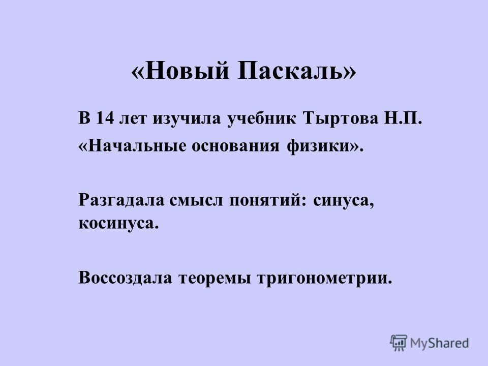 «Новый Паскаль» В 14 лет изучила учебник Тыртова Н.П. «Начальные основания физики». Разгадала смысл понятий: синуса, косинуса. Воссоздала теоремы тригонометрии.