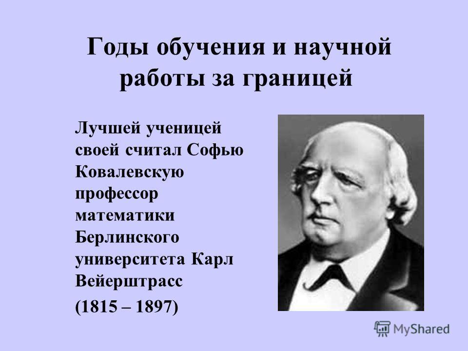 Годы обучения и научной работы за границей Лучшей ученицей своей считал Софью Ковалевскую профессор математики Берлинского университета Карл Вейерштрасс (1815 – 1897)