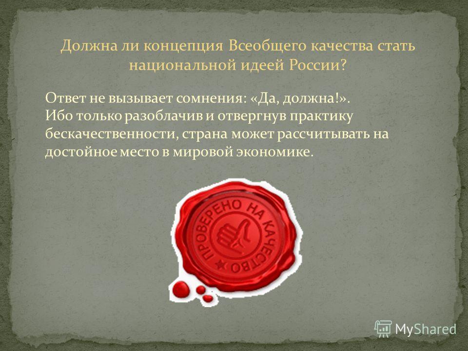 Должна ли концепция Всеобщего качества стать национальной идеей России? Ответ не вызывает сомнения: «Да, должна!». Ибо только разоблачив и отвергнув практику бескачественности, страна может рассчитывать на достойное место в мировой экономике.