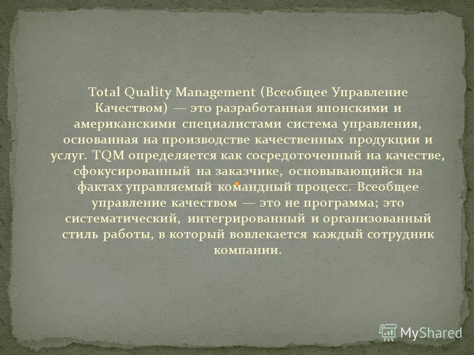 Total Quality Management (Всеобщее Управление Качеством) это разработанная японскими и американскими специалистами система управления, основанная на производстве качественных продукции и услуг. TQM определяется как сосредоточенный на качестве, сфокус