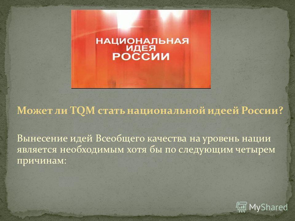 Может ли TQM стать национальной идеей России? Вынесение идей Всеобщего качества на уровень нации является необходимым хотя бы по следующим четырем причинам: