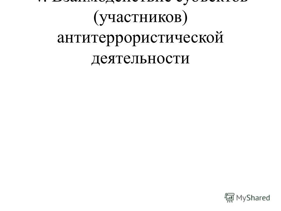 V. Взаимодействие субъектов (участников) антитеррористической деятельности