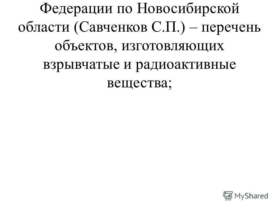 Управлением Федеральной службы безопасности Российской Федерации по Новосибирской области (Савченков С.П.) – перечень объектов, изготовляющих взрывчатые и радиоактивные вещества;