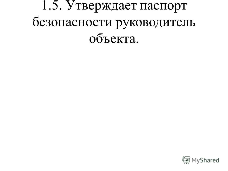 1.5. Утверждает паспорт безопасности руководитель объекта.