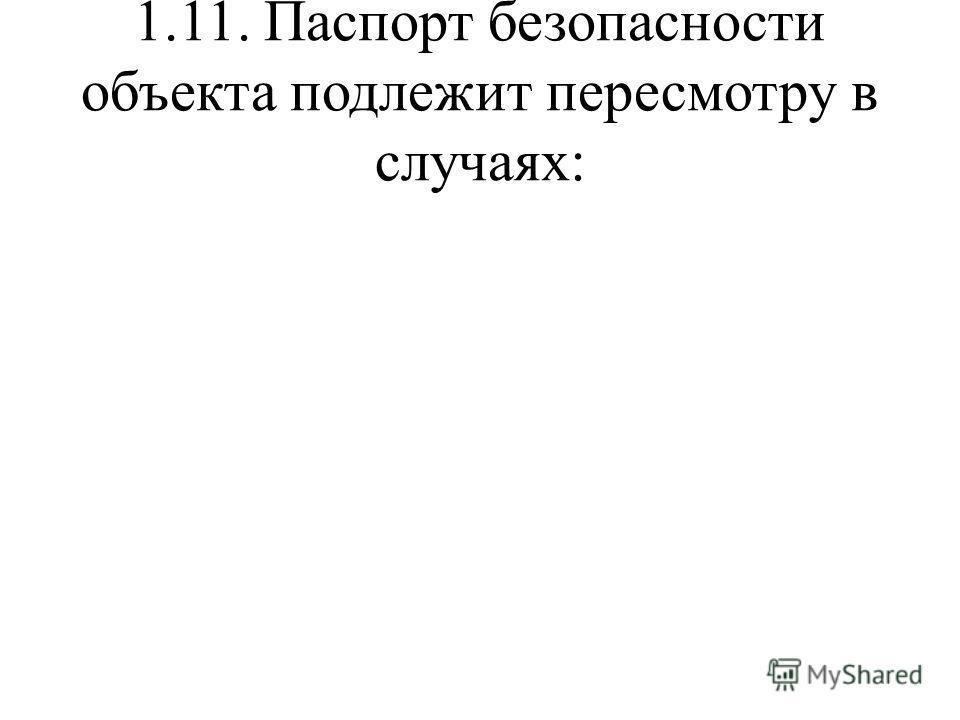 1.11. Паспорт безопасности объекта подлежит пересмотру в случаях: