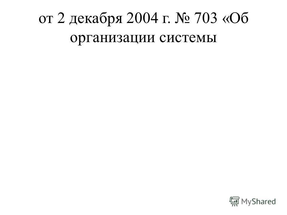 от 2 декабря 2004 г. 703 «Об организации системы