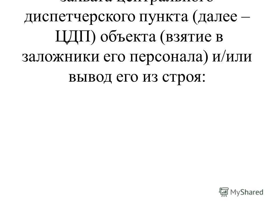 Оценку ситуации в случае захвата центрального диспетчерского пункта (далее – ЦДП) объекта (взятие в заложники его персонала) и/или вывод его из строя: