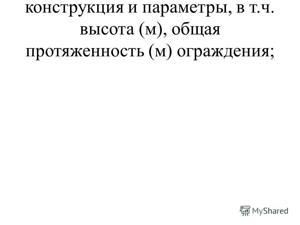 конструкция и параметры, в т.ч. высота (м), общая протяженность (м) ограждения;