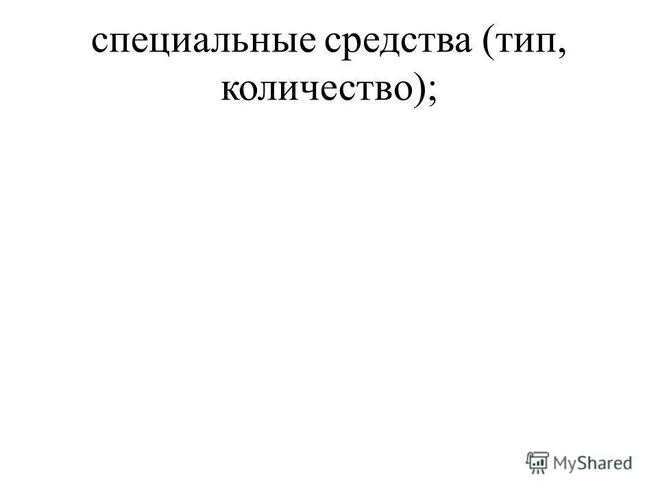 специальные средства (тип, количество);