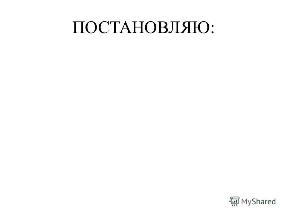 ПОСТАНОВЛЯЮ: