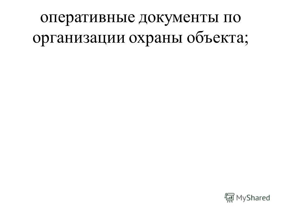 оперативные документы по организации охраны объекта;