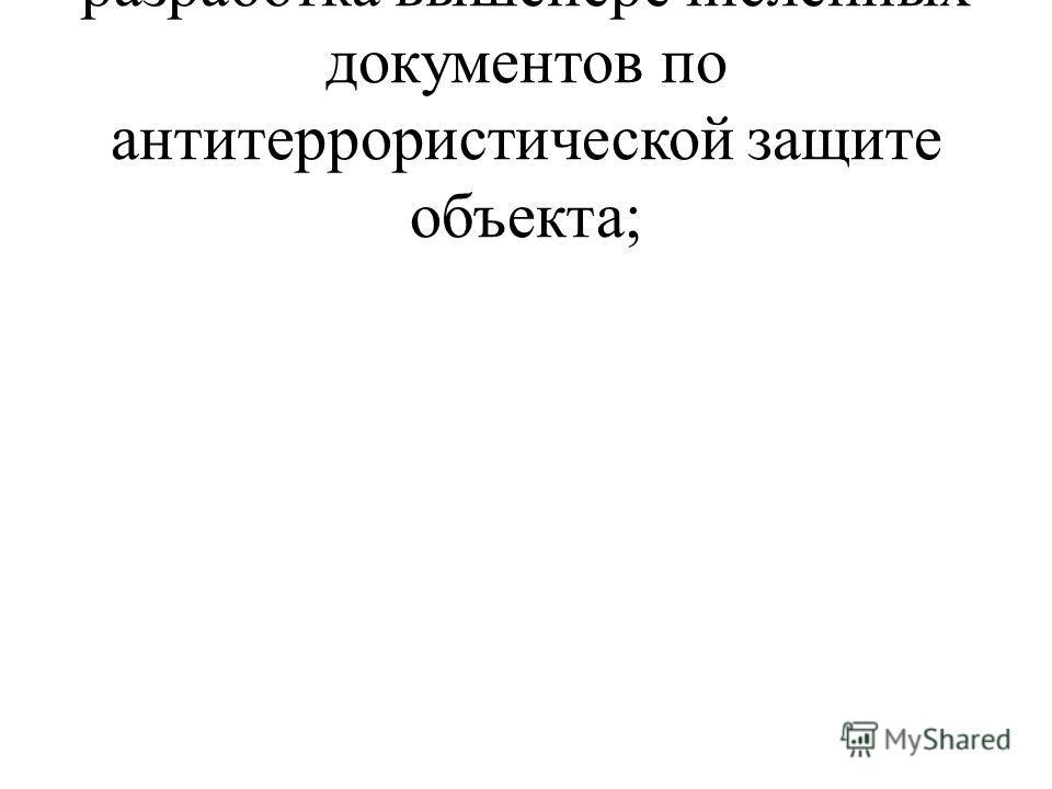 разработка вышеперечисленных документов по антитеррористической защите объекта;