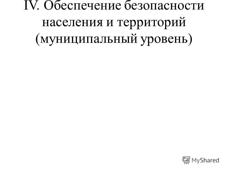 IV. Обеспечение безопасности населения и территорий (муниципальный уровень)