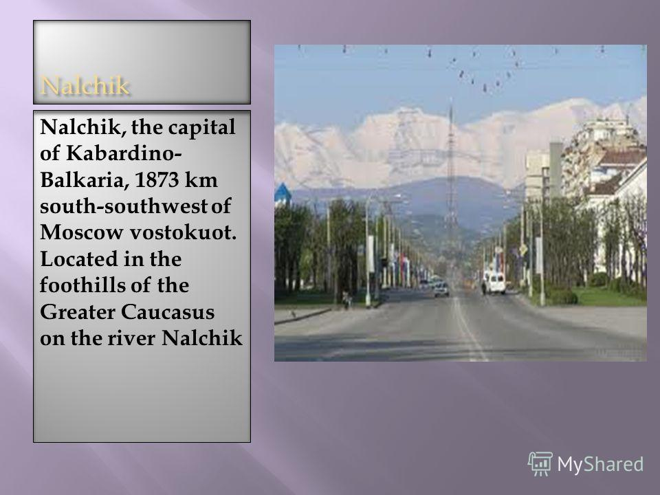 Nalchik Nalchik, the capital of Kabardino- Balkaria, 1873 km south-southwest of Moscow vostokuot. Located in the foothills of the Greater Caucasus on the river Nalchik
