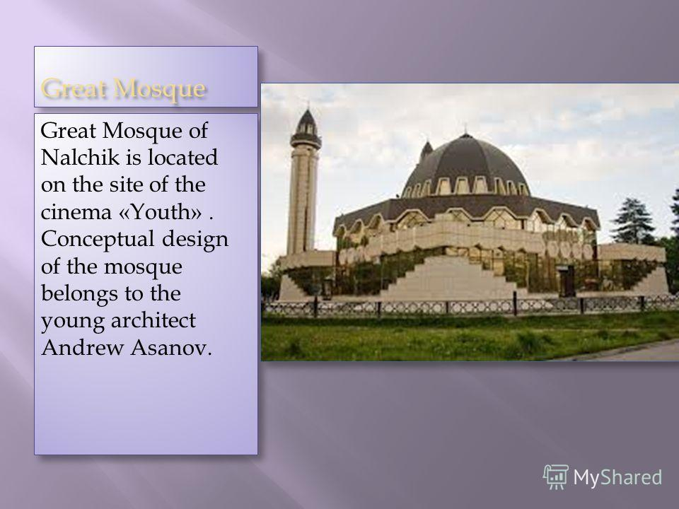 Great Mosque Great Mosque of Nalchik is located on the site of the cinema «Youth». Conceptual design of the mosque belongs to the young architect Andrew Asanov.