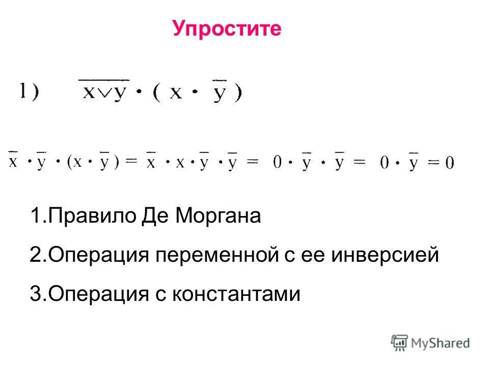 Упростите 1.Правило Де Моргана 2.Операция переменной с ее инверсией 3.Операция с константами