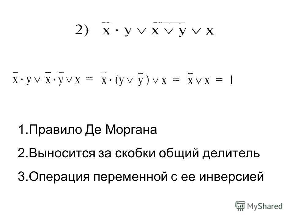 1.Правило Де Моргана 2.Выносится за скобки общий делитель 3.Операция переменной с ее инверсией