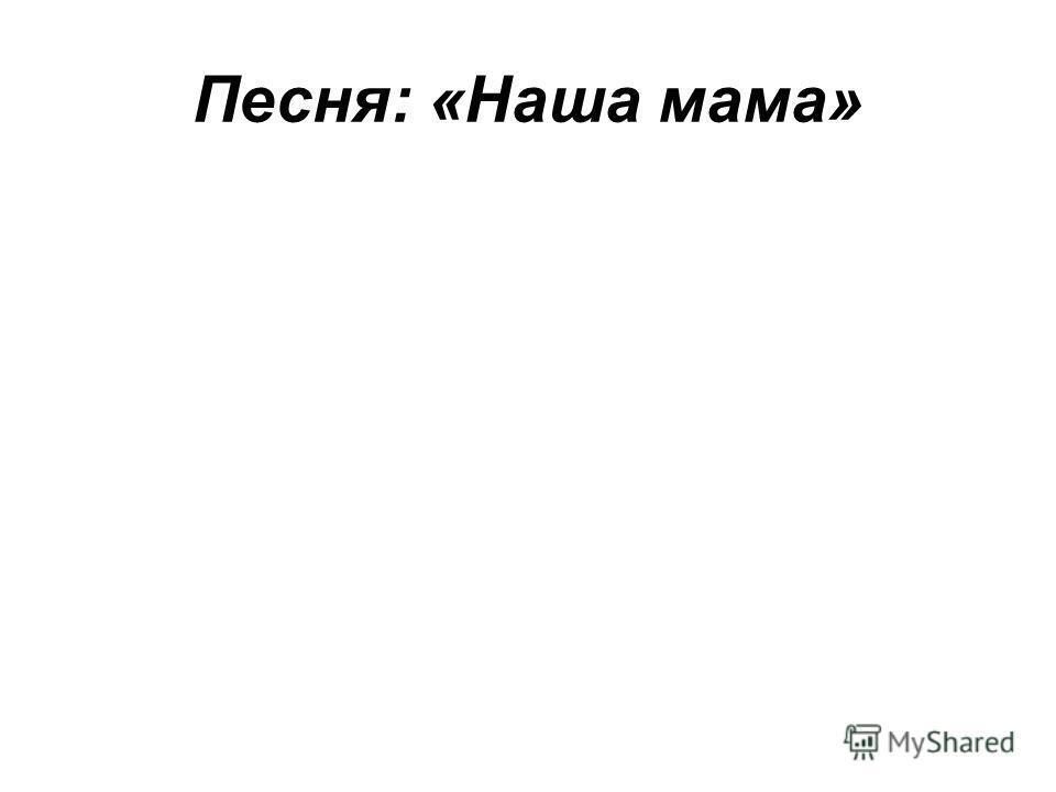 Песня: «Наша мама»