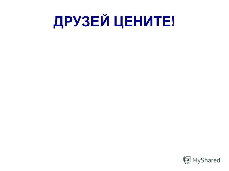 ДРУЗЕЙ ЦЕНИТЕ!