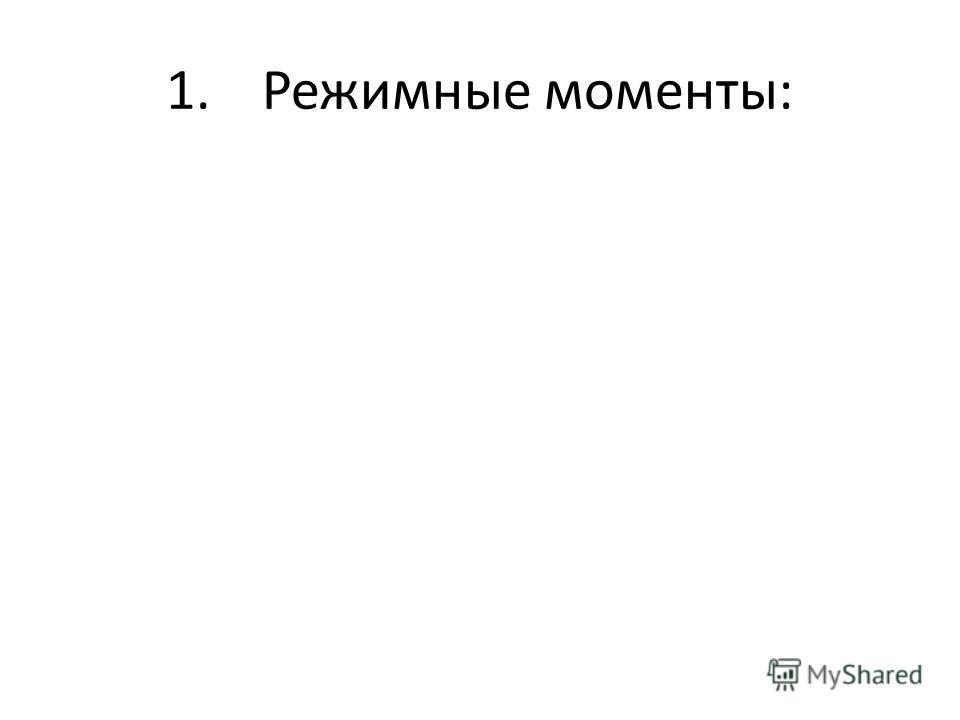 1.Режимные моменты: