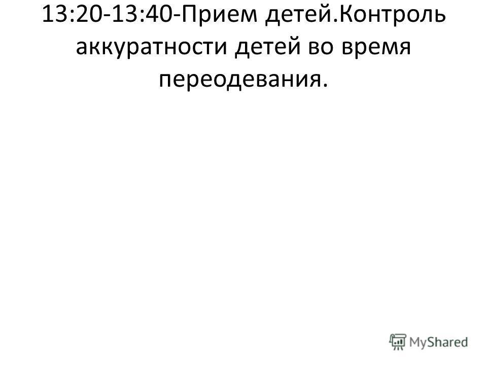 13:20-13:40-Прием детей.Контроль аккуратности детей во время переодевания.