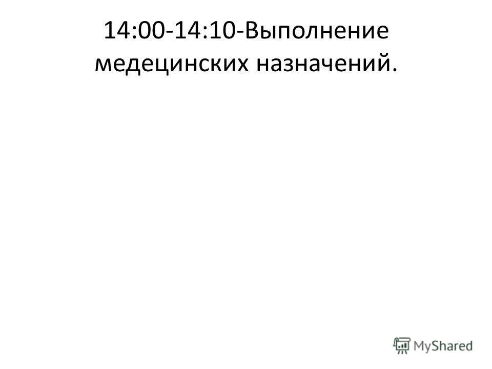 14:00-14:10-Выполнение медецинских назначений.