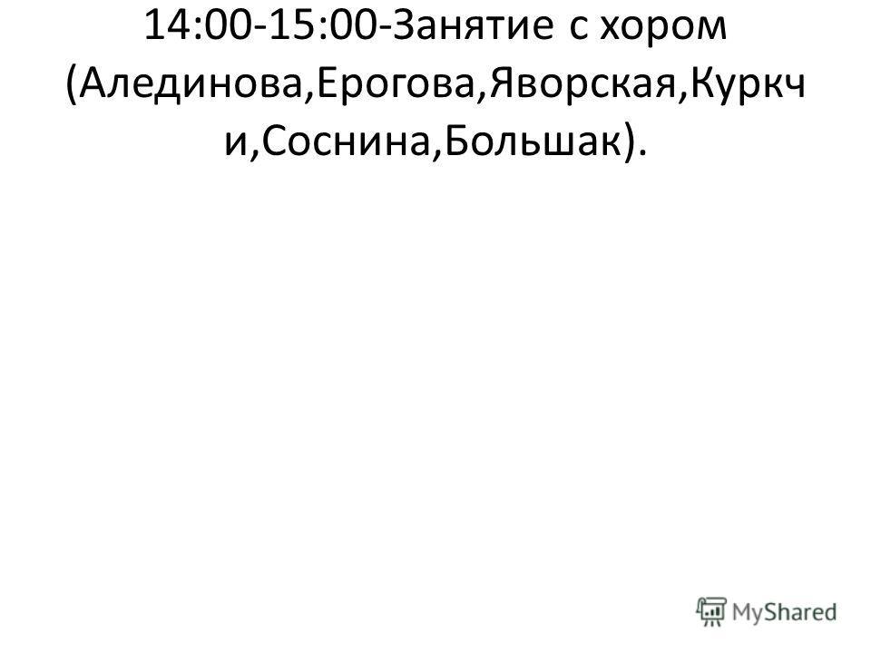 14:00-15:00-Занятие с хором (Алединова,Ерогова,Яворская,Куркч и,Соснина,Большак).