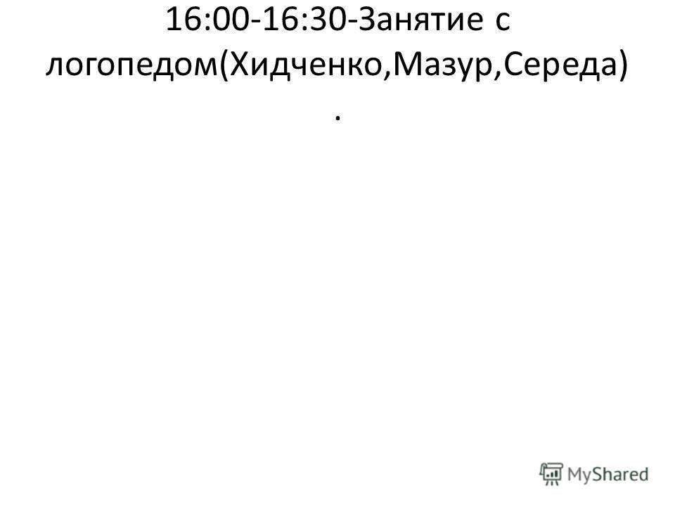 16:00-16:30-Занятие с логопедом(Хидченко,Мазур,Середа).