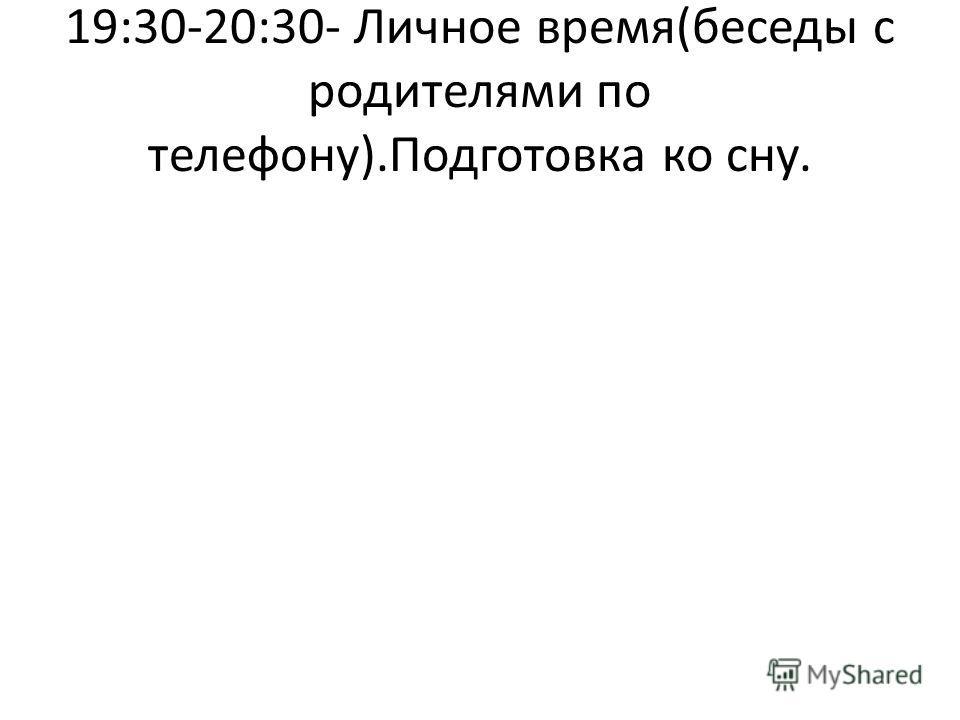 19:30-20:30- Личное время(беседы с родителями по телефону).Подготовка ко сну.