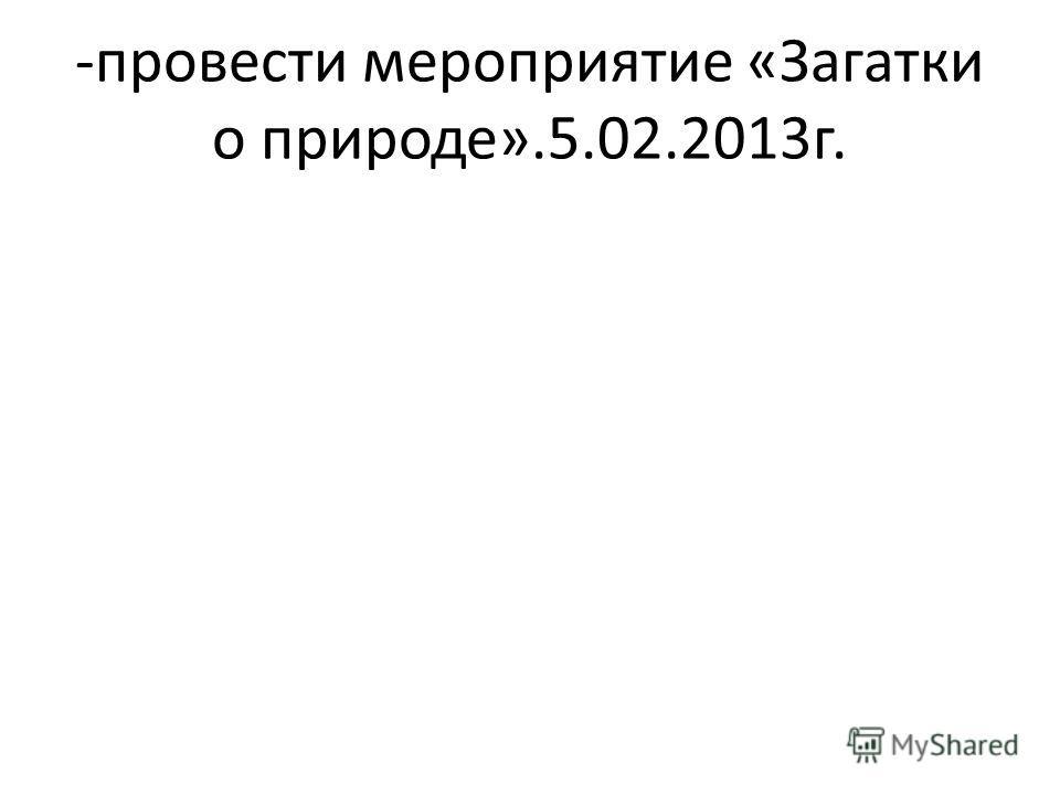 -провести мероприятие «Загатки о природе».5.02.2013г.