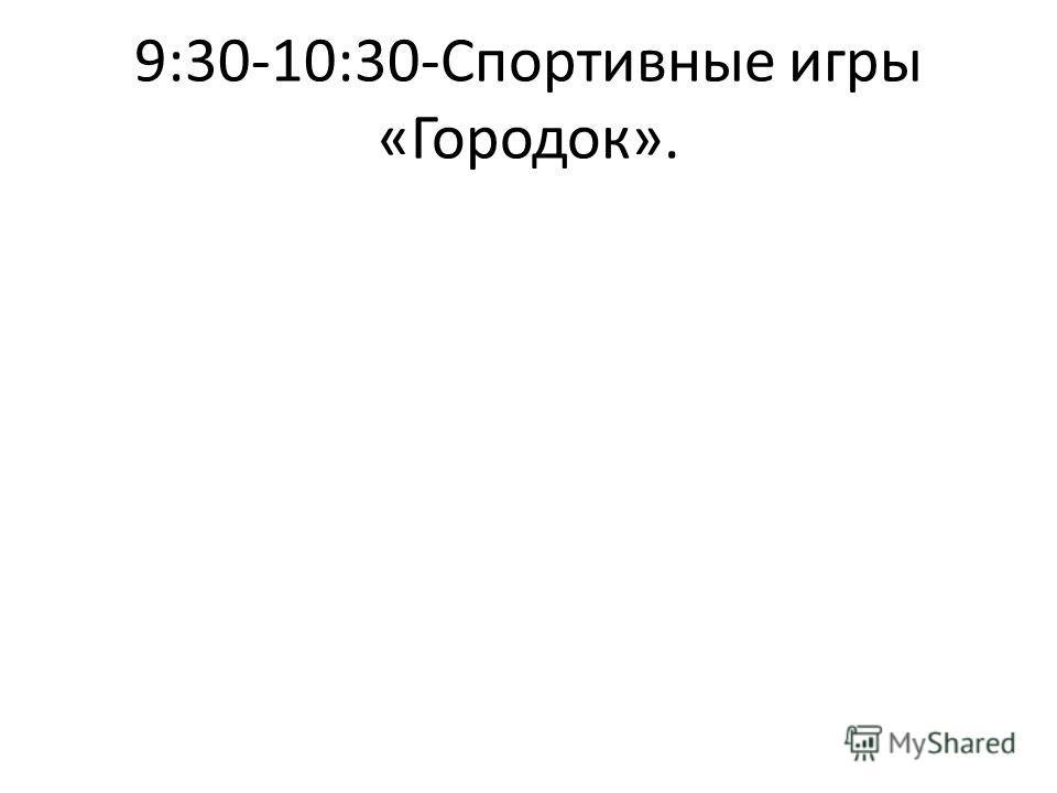 9:30-10:30-Спортивные игры «Городок».