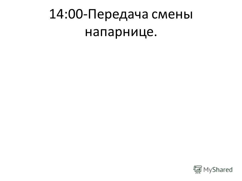 14:00-Передача смены напарнице.