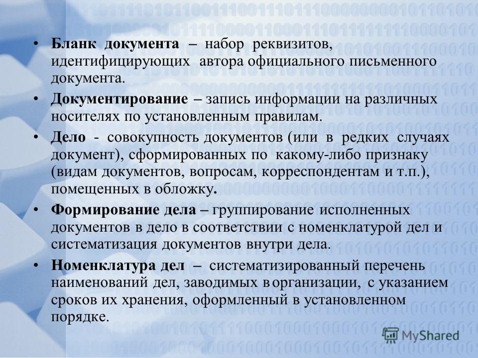 Бланк документа – набор реквизитов, идентифицирующих автора официального письменного документа. Документирование – запись информации на различных носителях по установленным правилам. Дело - совокупность документов (или в редких случаях документ), сфо