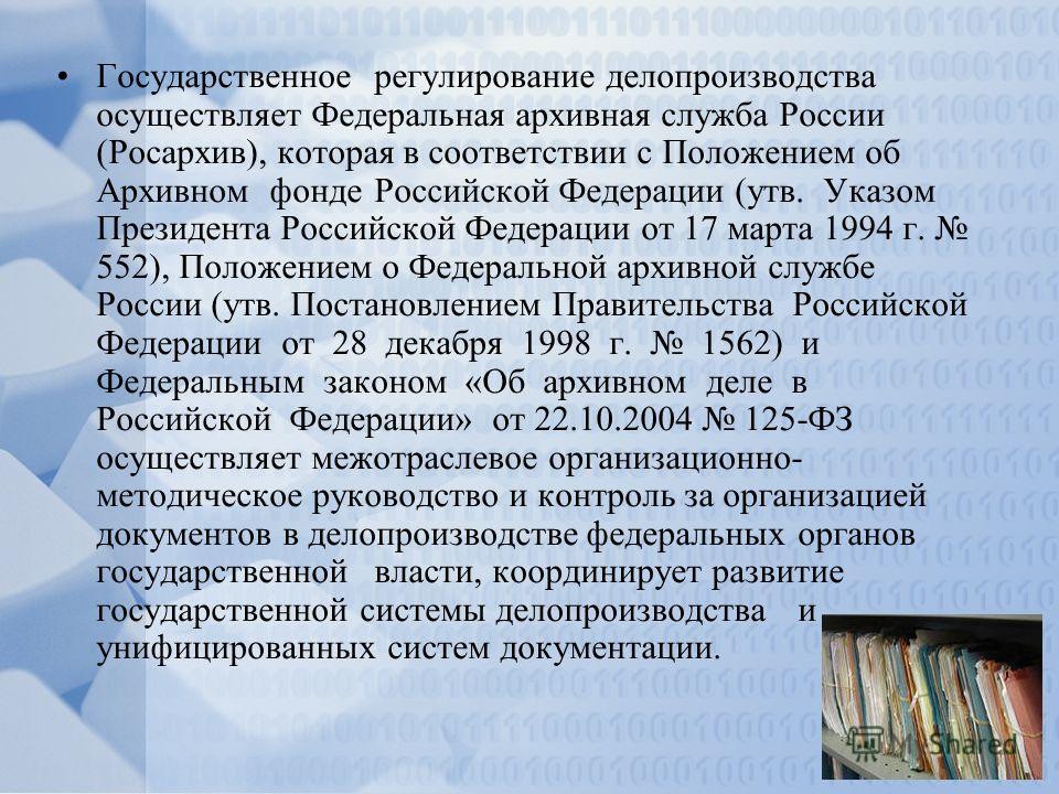 Государственноерегулирование делопроизводства осуществляет Федеральная архивная служба России (Росархив), которая в соответствии с Положением об Архивном фондеРоссийской Федерации (утв. Указом Президента Российской Федерации от 17 марта 1994 г. 552),