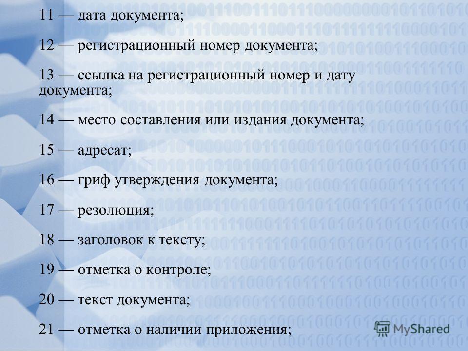11 дата документа; 12 регистрационный номер документа; 13 ссылка на регистрационный номер и дату документа; 14 место составления или издания документа; 15 адресат; 16 гриф утверждения документа; 17 резолюция; 18 заголовок к тексту; 19 отметка о контр