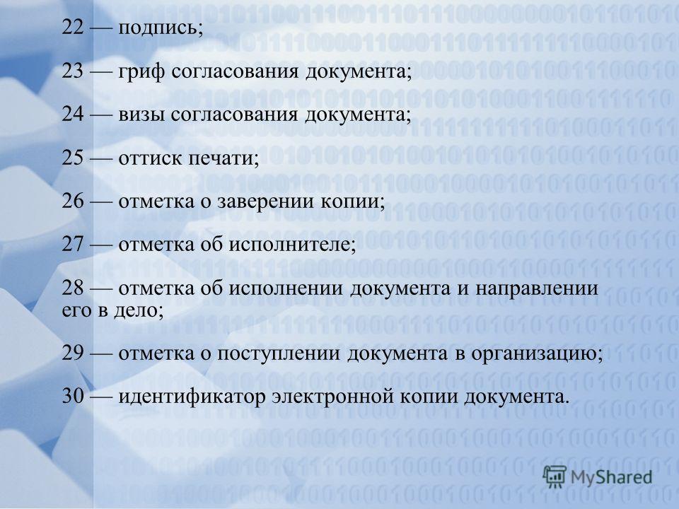 22 подпись; 23 гриф согласования документа; 24 визы согласования документа; 25 оттиск печати; 26 отметка о заверении копии; 27 отметка об исполнителе; 28 отметка об исполнении документа и направлении его в дело; 29 отметка о поступлении документа в о