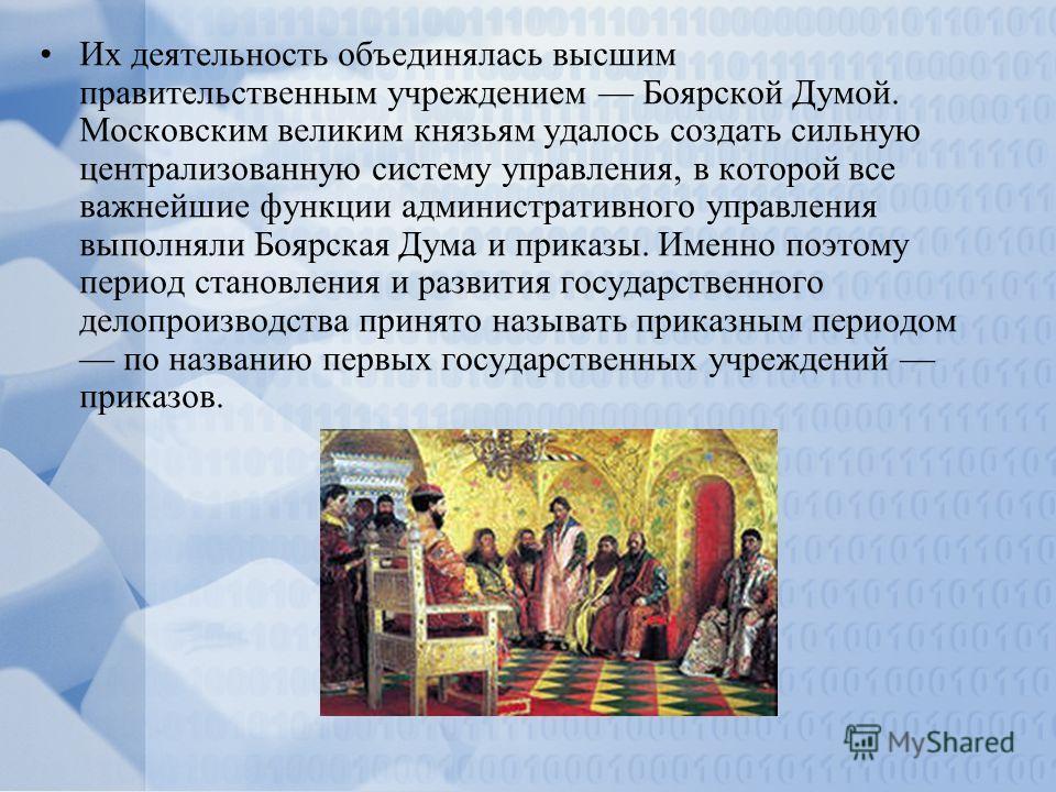 Их деятельность объединялась высшим правительственным учреждением Боярской Думой. Московским великим князьям удалось создать сильную централизованную систему управления, в которой все важнейшие функции административного управления выполняли Боярская
