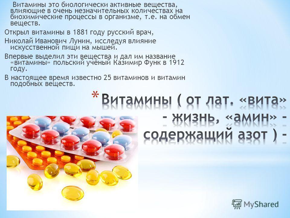 Витамины это биологически активные вещества, влияющие в очень незначительных количествах на биохимические процессы в организме, т.е. на обмен веществ. Открыл витамины в 1881 году русский врач, Николай Иванович Лунин, исследуя влияние искусственной пи