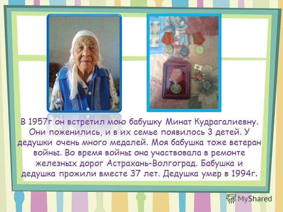 В 1957г он встретил мою бабушку Минат Кудрагалиевну. Они поженились, и в их семье появилось 3 детей. У дедушки очень много медалей. Моя бабушка тоже ветеран войны. Во время войны она участвовала в ремонте железных дорог Астрахань-Волгоград. Бабушка и