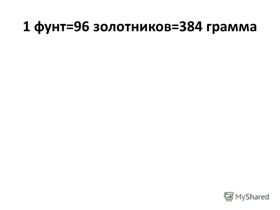 1 фунт=96 золотников=384 грамма