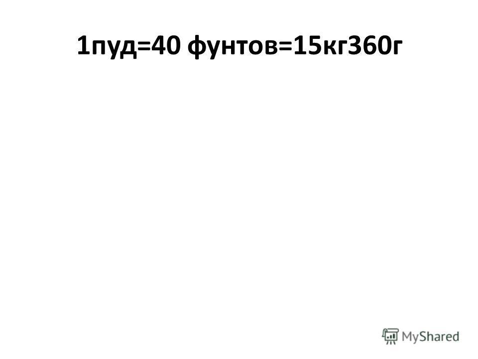 1пуд=40 фунтов=15кг360г