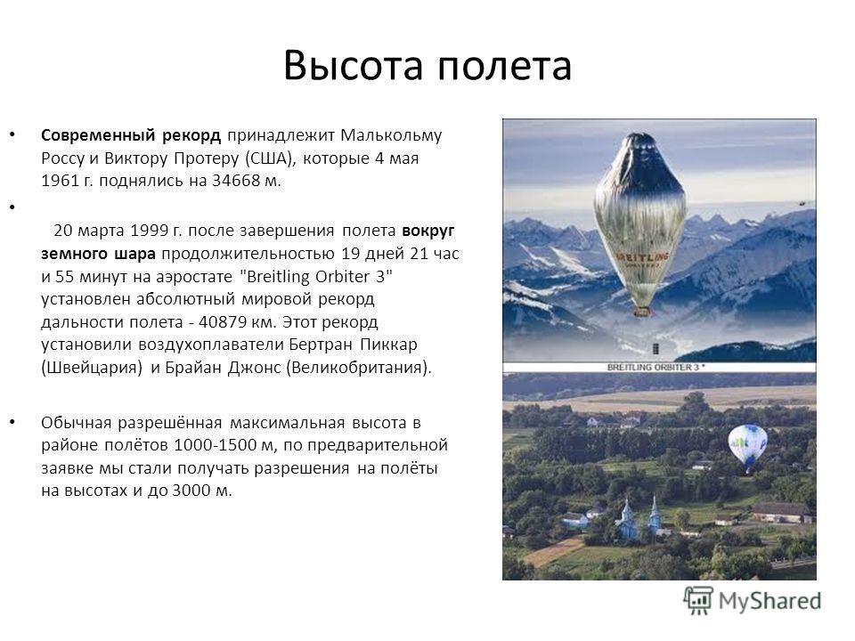 Высота полета Современный рекорд принадлежит Малькольму Россу и Виктору Протеру (США), которые 4 мая 1961 г. поднялись на 34668 м. 20 марта 1999 г. после завершения полета вокруг земного шара продолжительностью 19 дней 21 час и 55 минут на аэростате