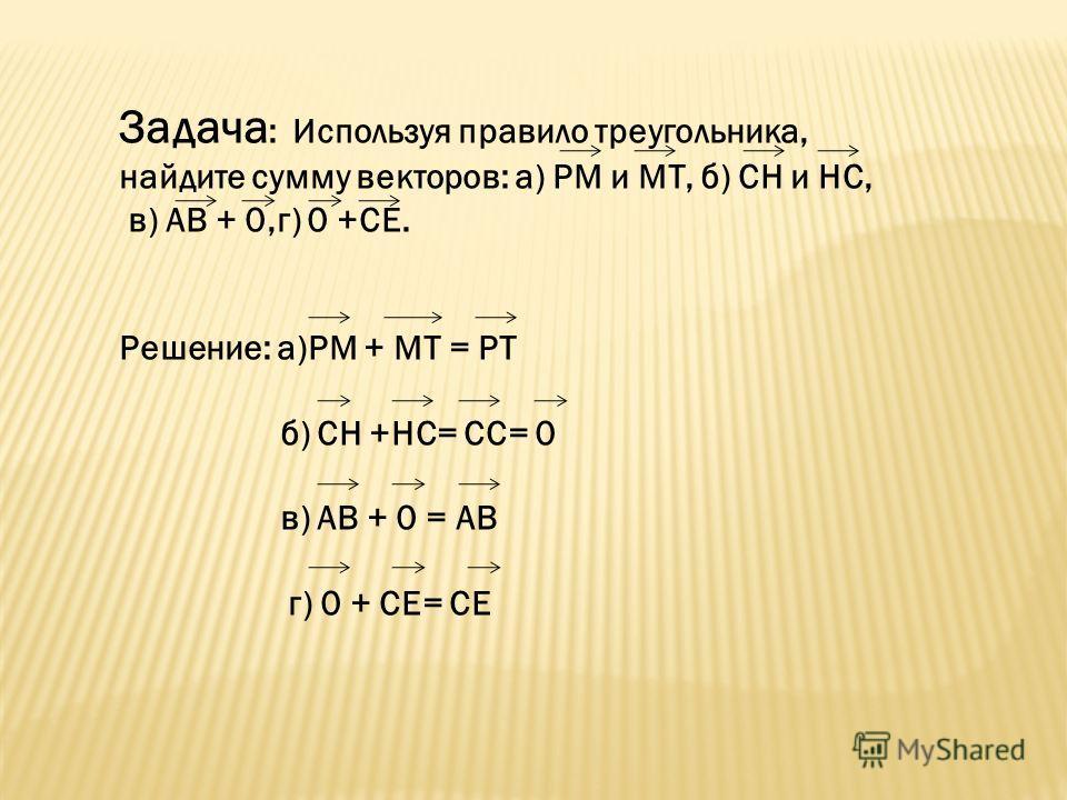 Задача : Используя правило треугольника, найдите сумму векторов: а) РМ и МТ, б) СН и НС, в) АВ + 0,г) 0 +СЕ. Решение: а)РМ + МТ = РТ б) СН +НС= СС= 0 в) АВ + 0 = АВ г) 0 + СЕ= СЕ