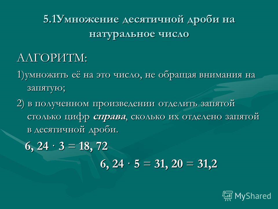 5.1Умножение десятичной дроби на натуральное число АЛГОРИТМ: 1)умножить её на это число, не обращая внимания на запятую; 2) в полученном произведении отделить запятой столько цифр справа, сколько их отделено запятой в десятичной дроби. 6, 24 · 3 = 18