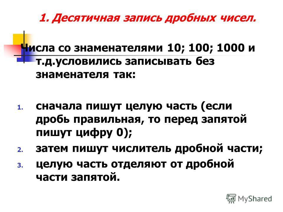 1. Десятичная запись дробных чисел. Числа со знаменателями 10; 100; 1000 и т.д.условились записывать без знаменателя так: 1. сначала пишут целую часть (если дробь правильная, то перед запятой пишут цифру 0); 2. затем пишут числитель дробной части; 3.