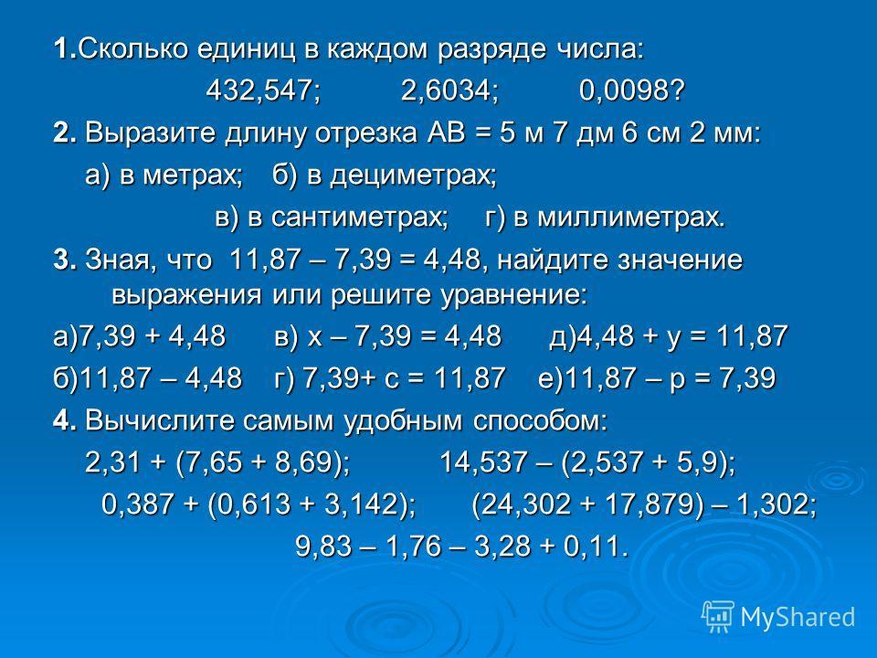 1.Сколько единиц в каждом разряде числа: 432,547; 2,6034; 0,0098? 432,547; 2,6034; 0,0098? 2. Выразите длину отрезка АВ = 5 м 7 дм 6 см 2 мм: а) в метрах; б) в дециметрах; а) в метрах; б) в дециметрах; в) в сантиметрах; г) в миллиметрах. в) в сантиме
