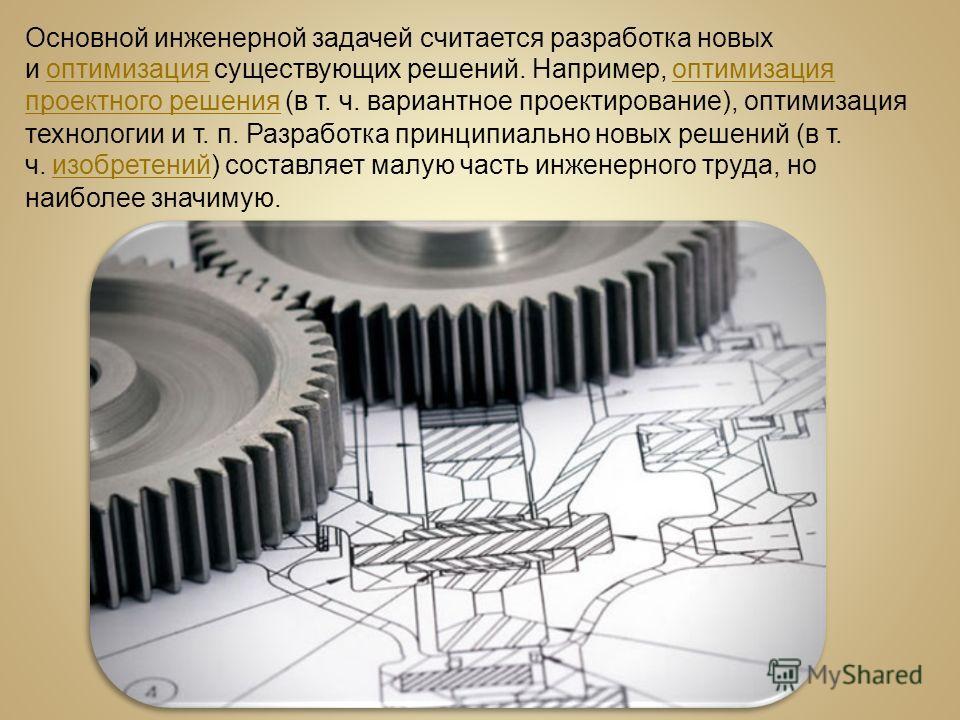 Основной инженерной задачей считается разработка новых и оптимизация существующих решений. Например, оптимизация проектного решения (в т. ч. вариантное проектирование), оптимизация технологии и т. п. Разработка принципиально новых решений (в т. ч. из