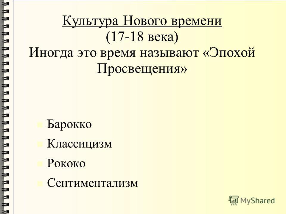 Культура Нового времени (17-18 века) Иногда это время называют «Эпохой Просвещения» Барокко Классицизм Рококо Сентиментализм