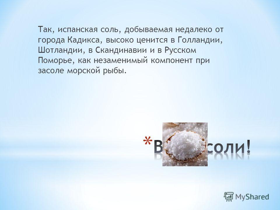 Так, испанская соль, добываемая недалеко от города Кадикса, высоко ценится в Голландии, Шотландии, в Скандинавии и в Русском Поморье, как незаменимый компонент при засоле морской рыбы.