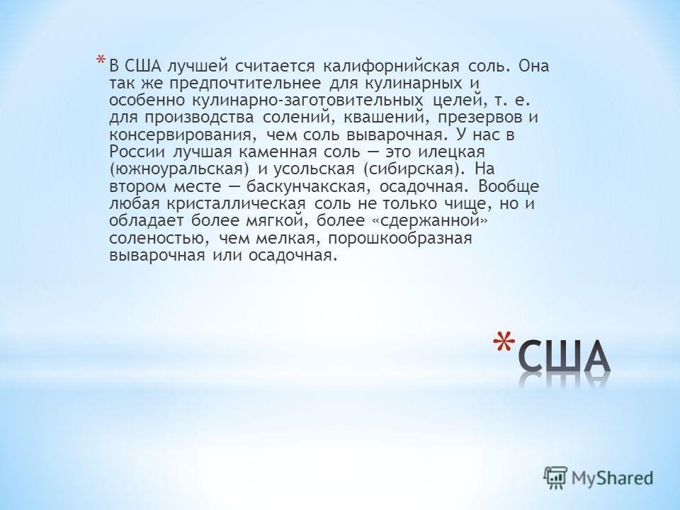 * В США лучшей считается калифорнийская соль. Она так же предпочтительнее для кулинарных и особенно кулинарно-заготовительных целей, т. е. для производства солений, квашений, презервов и консервирования, чем соль выварочная. У нас в России лучшая кам